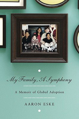 My Family, A Symphony: A Memoir of Global Adoption, Aaron Eske