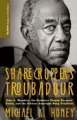 Sharecropper's Troubadour: John L. Handcox, the Southern Tenant Farmers' Union, and the African American Song Tradition (Palgrave Studies in Oral History), Honey, M.