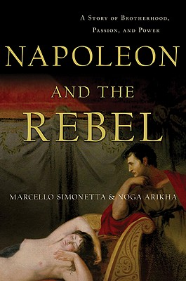 Napoleon and the Rebel: A Story of Brotherhood, Passion, and Power, SIMONETTA, Marcello; ARIKHA, Noga