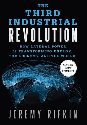 The Third Industrial Revolution: How Lateral Power Is Transforming Energy, the Economy, and the World, Rifkin, Jeremy