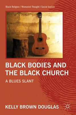 Image for Black Bodies and the Black Church: A Blues Slant (Black Religion/Womanist Thought/Social Justice)