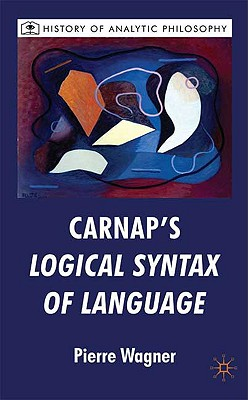 Carnap's Logical Syntax of Language (History of Analytic Philosophy), Wagner, P.