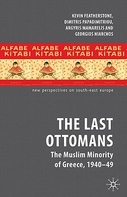 The Last Ottomans: The Muslim Minority of Greece 1940-1949 (New Perspectives on South-East Europe), Featherstone, K.; Papadimitriou, D.; Mamarelis, A.; Niarchos, G.