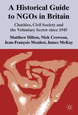 A Historical Guide to NGOs in Britain: Charities, Civil Society and the Voluntary Sector since 1945, Hilton, M.; Crowson, N.; Mouhot, J.; McKay, J.