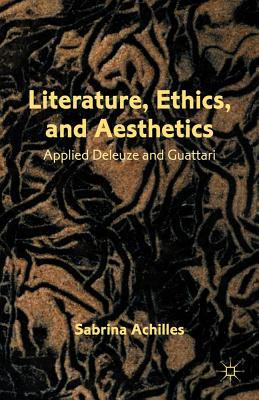 Literature, Ethics, and Aesthetics: Applied Deleuze and Guattari, Achilles, S.