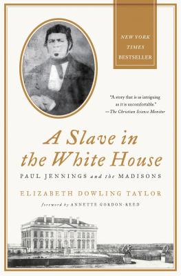 SLAVE IN THE WHITE HOUSE: PAUL JENNINGS AND THE MADISONS, TAYLOR, ELIZABETH DOWLING