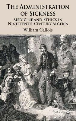 The Administration of Sickness: Medicine and Ethics in Nineteenth-Century Algeria, Gallois, W.