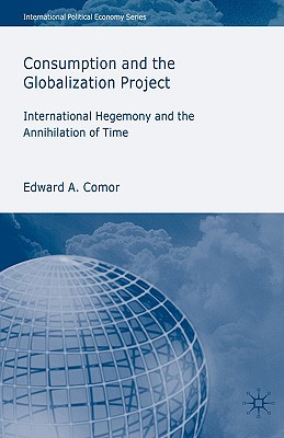 Image for Consumption and the Globalization Project: International Hegemony and the Annihilation of Time (International Political Economy Series)