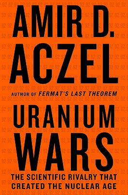 Uranium Wars: The Scientific Rivalry that Created the Nuclear Age (MacSci), Aczel, Amir D.