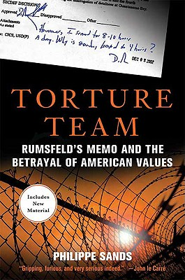 Torture Team: Rumsfeld's Memo and the Betrayal of American Values, Philippe Sands