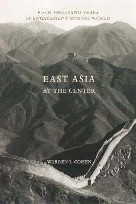 East Asia at the Center:  Four Thousand Years of Engagement with the World, Cohen, Warren I.
