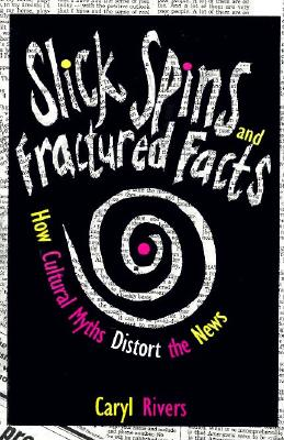 Slick Spins and Fractured Facts: How Cultural Myths Distort the News, Rivers, Caryl