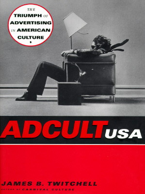 Adcult USA: The Triumph of Advertising in American Culture, Twitchell, James B.