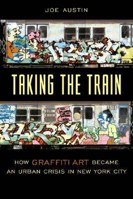 Image for Taking the Train: How Graffiti Art Became an Urban Crisis in New York City