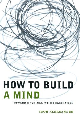 How to Build a Mind: Toward Machines with Imagination, Aleksander, Igor