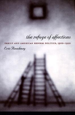 The Refuge of Affections: Family and American Reform Politics, 1900-1920, Rauchway, Eric