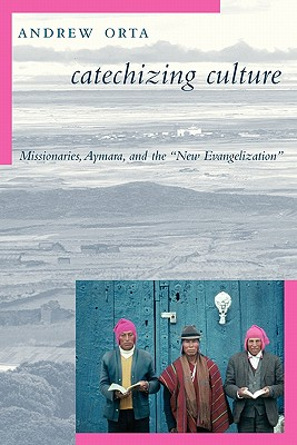 """Catechizing Culture: Missionaries, Aymara, and the """"New Evangelization"""", Orta, Andrew"""