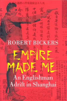 Empire Made Me: An Englishman Adrift in Shanghai, Bickers, Robert