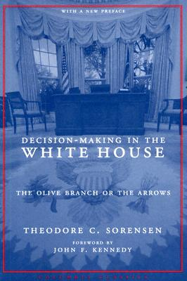 Decision-Making in the White House: The Olive Branch or the Arrows (Columbia Classics (Paperback)), Sorensen, Theodore C.; Kennedy, John F. [Foreword]