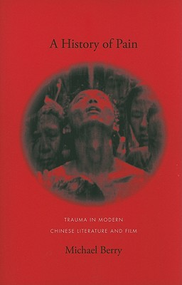 Image for A History of Pain: Trauma in Modern Chinese Literature and Film (Global Chinese Culture)