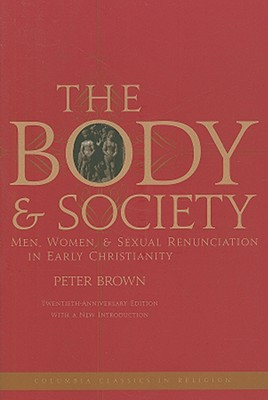 Image for The Body and Society: Men, Women, and Sexual Renunciation in Early Christianity; Twentieth Anniversary Edition with a New Introduction (Columbia Classics in Religion)