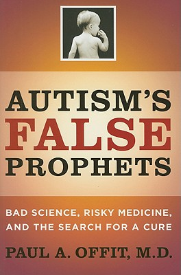 Autism's False Prophets: Bad Science, Risky Medicine, and the Search for a Cure, Offit, Paul A.