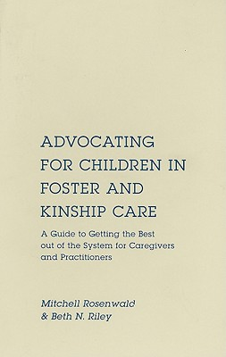 Advocating for Children in Foster and Kinship Care: A Guide to Getting the Best out of the System for Caregivers and Practitioners, Rosenwald, Mitchell; Riley, Beth N.