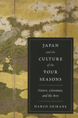 Japan and the Culture of the Four Seasons: Nature, Literature, and the Arts, Shirane, Haruo