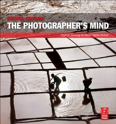 The Photographer's Mind: Creative Thinking for Better Digital Photos, Freeman, Michael