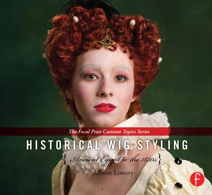 Historical Wig Styling: Ancient Egypt to the 1830s (The Focal Press Costume Topics Series) (Volume 1), Lowery, Allison