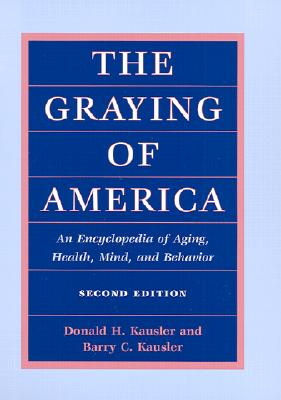 The Graying of America: An Encyclopedia of Aging, Health, Mind, and Behavior [Second Edition], Kausler, Donald H.; Kausler, Barry C.