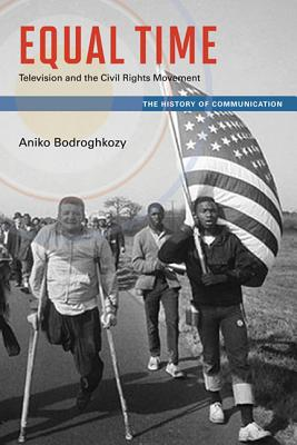 Equal Time: Television and the Civil Rights Movement (History of Communication), Bodroghkozy, Aniko