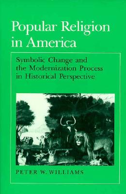 Popular Religion in America: Symbolic Change and the Modernization Process in Historical Perspective, Williams, Peter W.