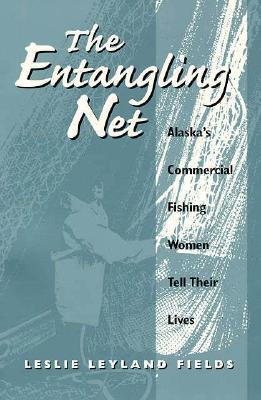 The Entangling Net: Alaska's Commercial Fishing Women Tell Their Lives, Leslie Leyland Fields