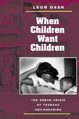 Image for When Children Want Children: THE URBAN CRISIS OF TEENAGE CHILDBEARING