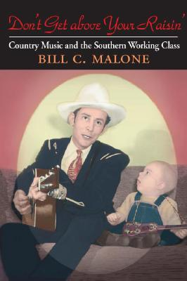 Don't Get above Your Raisin': Country Music and the Southern Working Class (Music in American Life), Malone, Bill C