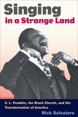 SINGING IN A STRANGE LAND: C. L. Franklin, the Black Church, and the Transformation of America, Salvatore, Nick