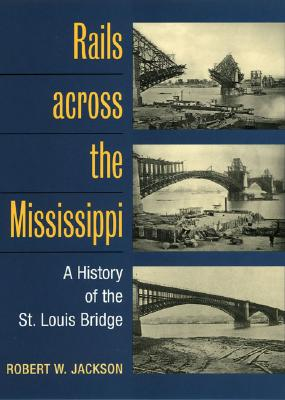 Image for Rails across the Mississippi: A HISTORY OF THE ST. LOUIS BRIDGE
