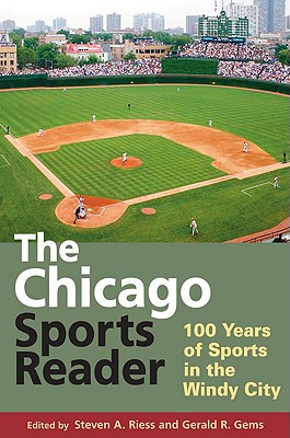 The Chicago Sports Reader: 100 Years of Sports in the Windy City, Steven A. Riess; Gerald R. Gems