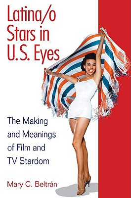 Latina/o Stars in U.S. Eyes: The Making and Meanings of Film and TV Stardom, Beltran, Mary C.
