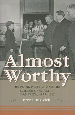Almost Worthy: The Poor, Paupers, and the Science of Charity in America, 1877-1917 (Philanthropic and Nonprofit Studies), Ruswick, Brent