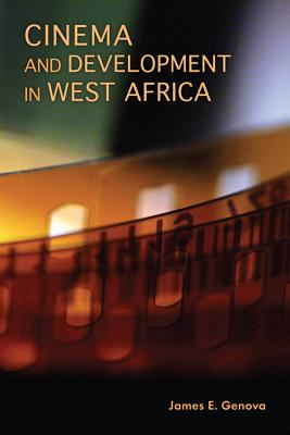 Cinema and Development in West Africa: Film as a Vehicle for Liberation, Genova, James E.