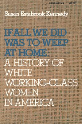 If All We Did Was Weep at Home: A History of White Working-Class Women in America, Kennedy, Susan Estabrook