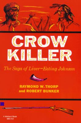 Crow Killer: The Saga of Liver-Eating Johnson (Midland Book), Thorp Jr., Raymond W.; Bunker, Robert