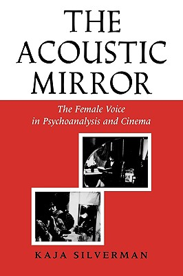 The Acoustic Mirror: The Female Voice in Psychoanalysis and Cinema (Theories of Representation and Difference), Silverman, Kaja