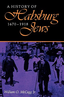 A History of Habsburg Jews, 1670?1918 (The Modern Jewish Experience), McCagg, Jr.William O.