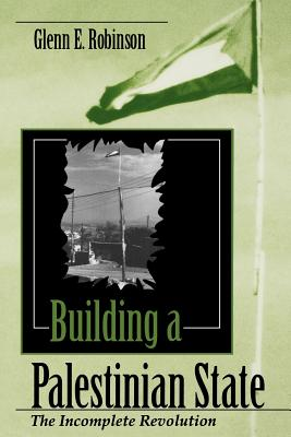 Building a Palestinian State: The Incomplete Revolution (Indiana Series in Arab and Islamic Studies), Robinson, Glenn E.