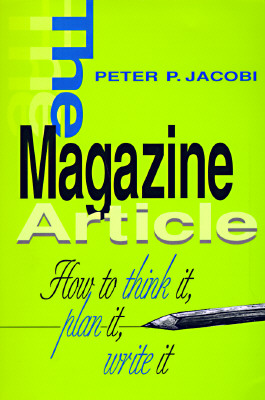 """""""The Magazine Article: How to Think It, Plan It, Write It"""", """"Jacobi, Peter P."""""""