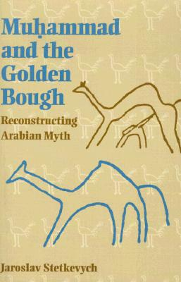 Muhammad and the Golden Bough: Reconstructing Arabian Myth, Stetkevych, Jaroslav