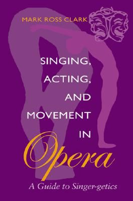 Image for Singing, Acting, and Movement in Opera: A Guide to Singer-getics